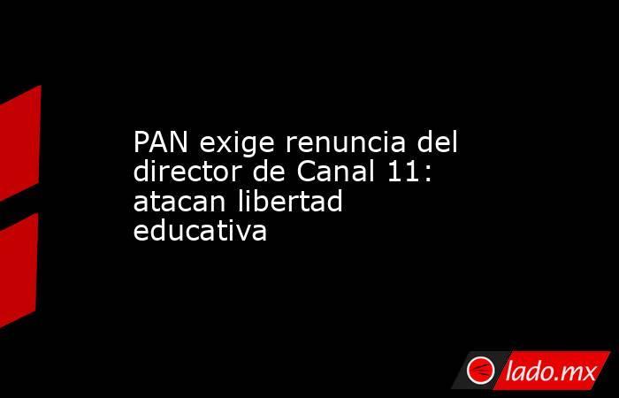 PAN exige renuncia del director de Canal 11: atacan libertad educativa. Noticias en tiempo real