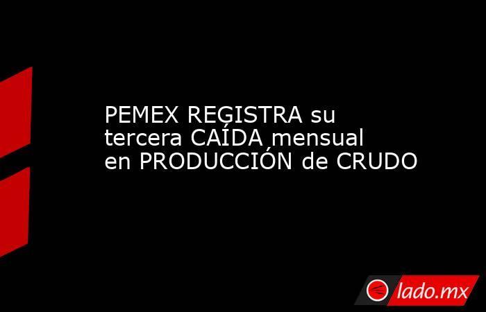PEMEX REGISTRA su tercera CAÍDA mensual en PRODUCCIÓN de CRUDO. Noticias en tiempo real