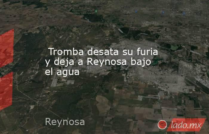 Tromba desata su furia y deja a Reynosa bajo el agua. Noticias en tiempo real