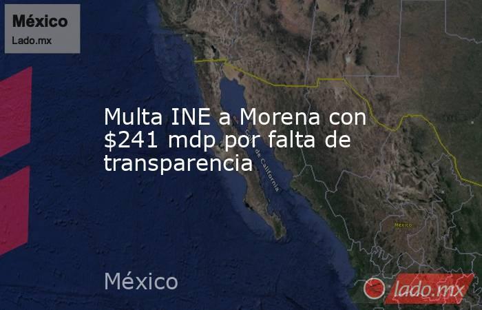 Multa INE a Morena con $241 mdp por falta de transparencia. Noticias en tiempo real