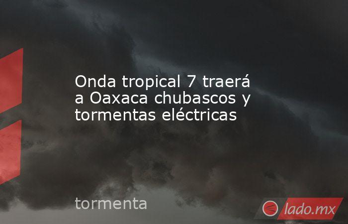 Onda tropical 7 traerá a Oaxaca chubascos y tormentas eléctricas. Noticias en tiempo real