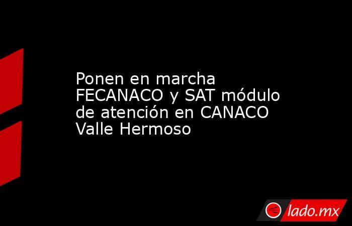 Ponen en marcha FECANACO y SAT módulo de atención en CANACO Valle Hermoso. Noticias en tiempo real