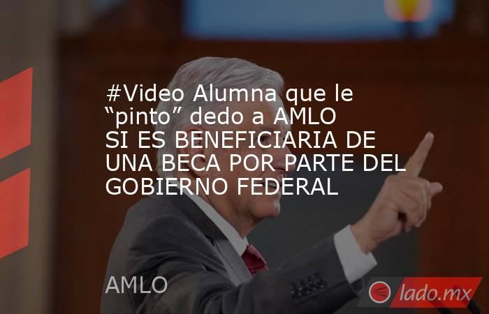 """#Video Alumna que le """"pinto"""" dedo a AMLO SI ES BENEFICIARIA DE UNA BECA POR PARTE DEL GOBIERNO FEDERAL. Noticias en tiempo real"""