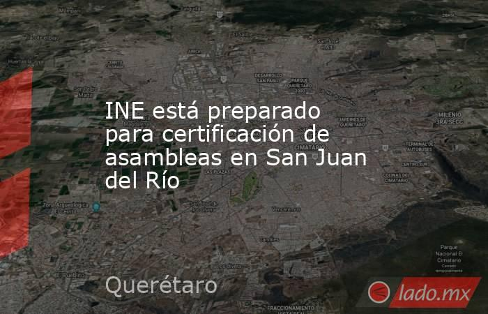 INE está preparado para certificación de asambleas en San Juan del Río. Noticias en tiempo real