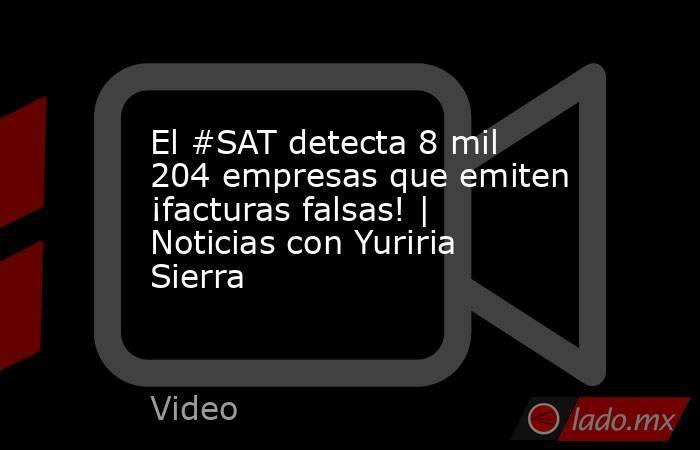 El #SAT detecta 8 mil 204 empresas que emiten ¡facturas falsas! | Noticias con Yuriria Sierra. Noticias en tiempo real