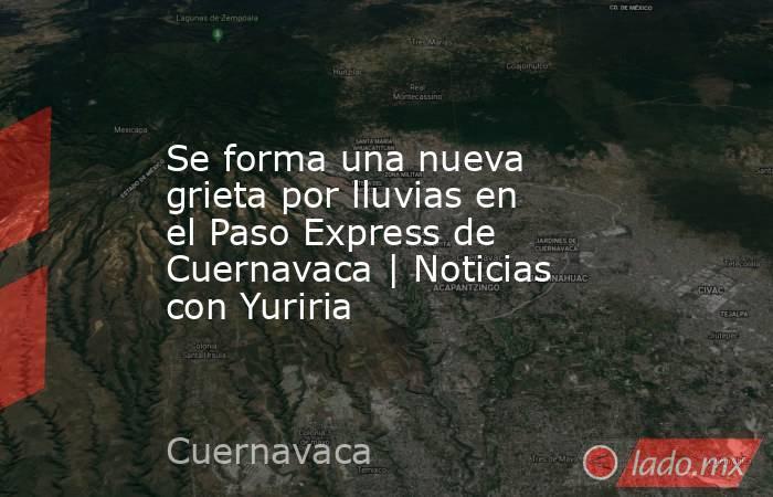 Se forma una nueva grieta por lluvias en el Paso Express de Cuernavaca   Noticias con Yuriria. Noticias en tiempo real