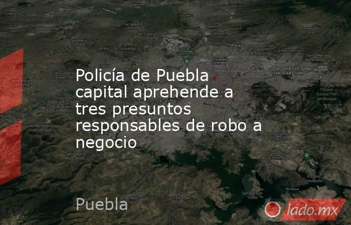 Policía de Puebla capital aprehende a tres presuntos responsables de robo a negocio. Noticias en tiempo real