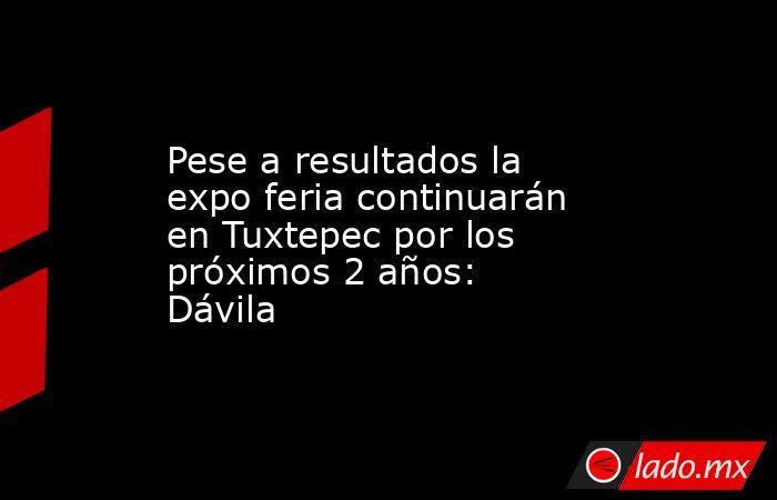 Pese a resultados la expo feria continuarán en Tuxtepec por los próximos 2 años: Dávila. Noticias en tiempo real