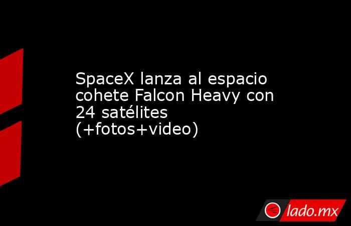 SpaceX lanza al espacio cohete Falcon Heavy con 24 satélites (+fotos+video). Noticias en tiempo real