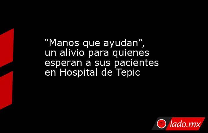 """""""Manos que ayudan"""", un alivio para quienes esperan a sus pacientes en Hospital de Tepic. Noticias en tiempo real"""