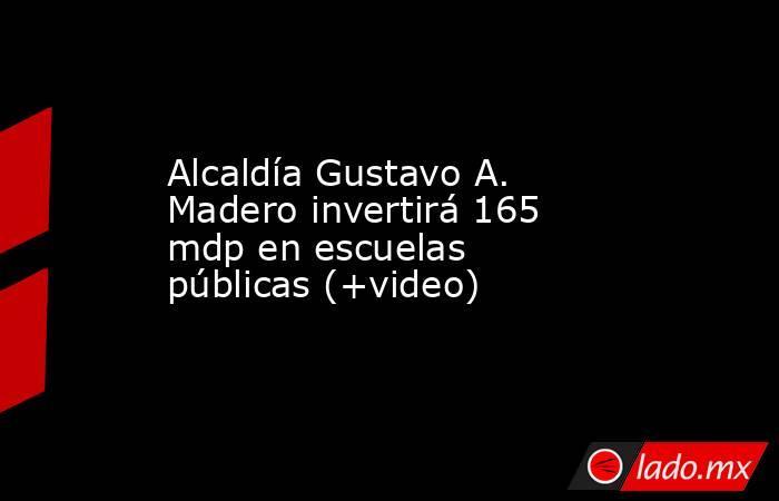 Alcaldía Gustavo A. Madero invertirá 165 mdp en escuelas públicas (+video). Noticias en tiempo real
