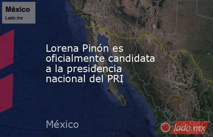 Lorena Pinón es oficialmente candidata a la presidencia nacional del PRI. Noticias en tiempo real