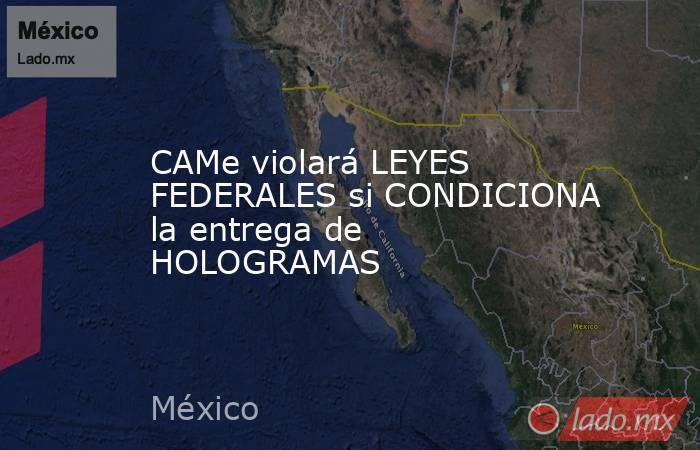 CAMe violará LEYES FEDERALES si CONDICIONA la entrega de HOLOGRAMAS. Noticias en tiempo real