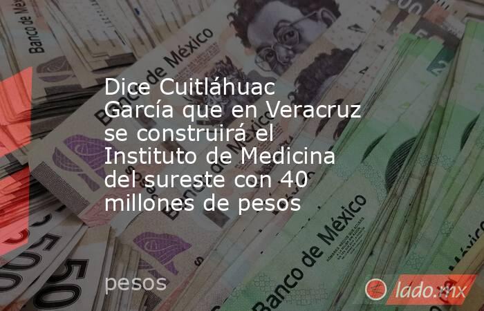 Dice Cuitláhuac García que en Veracruz se construirá el Instituto de Medicina del sureste con 40 millones de pesos. Noticias en tiempo real