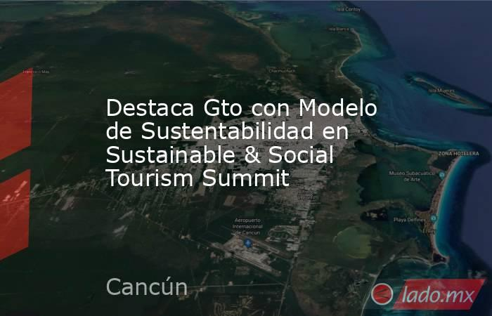 Destaca Gto con Modelo de Sustentabilidad en Sustainable & Social Tourism Summit. Noticias en tiempo real