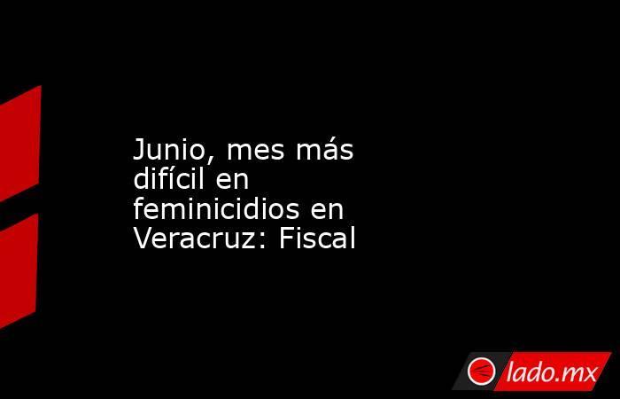 Junio, mes más difícil en feminicidios en Veracruz: Fiscal. Noticias en tiempo real