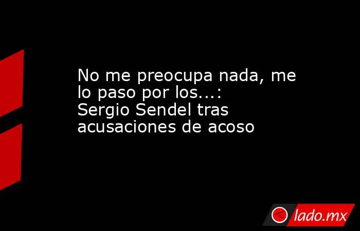 No me preocupa nada, me lo paso por los...: Sergio Sendel tras acusaciones de acoso  . Noticias en tiempo real