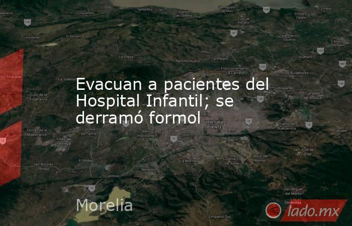 Evacuan a pacientes del Hospital Infantil; se derramó formol. Noticias en tiempo real