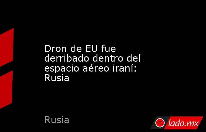 Dron de EU fue derribado dentro del espacio aéreo iraní: Rusia. Noticias en tiempo real