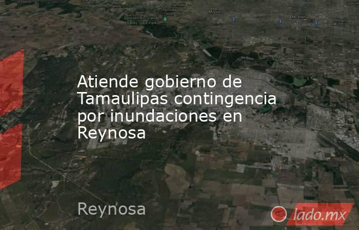 Atiende gobierno de Tamaulipas contingencia por inundaciones en Reynosa. Noticias en tiempo real