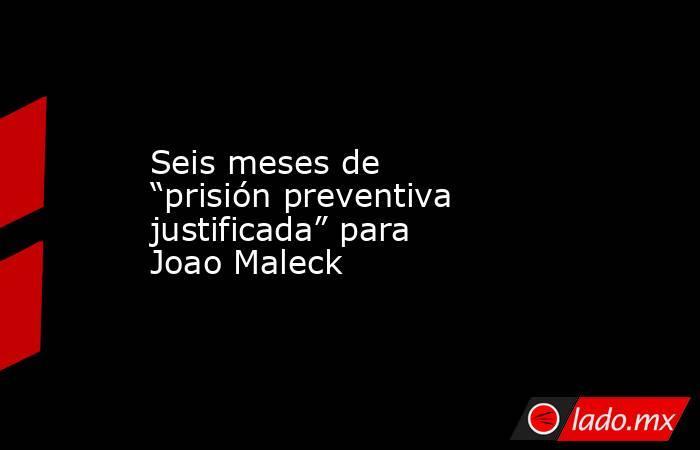 """Seis meses de """"prisión preventiva justificada"""" para Joao Maleck. Noticias en tiempo real"""