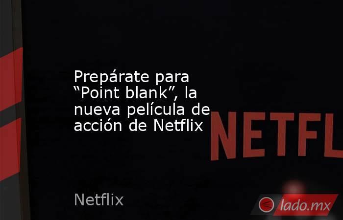 """Prepárate para """"Point blank"""", la nueva película de acción de Netflix. Noticias en tiempo real"""