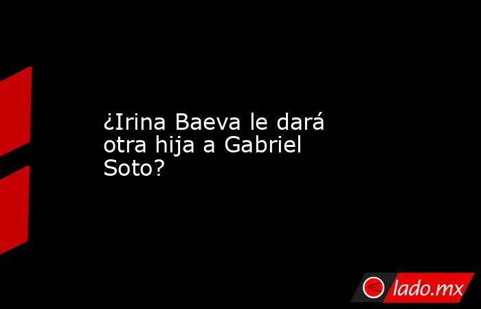 ¿Irina Baeva le dará otra hija a Gabriel Soto?. Noticias en tiempo real