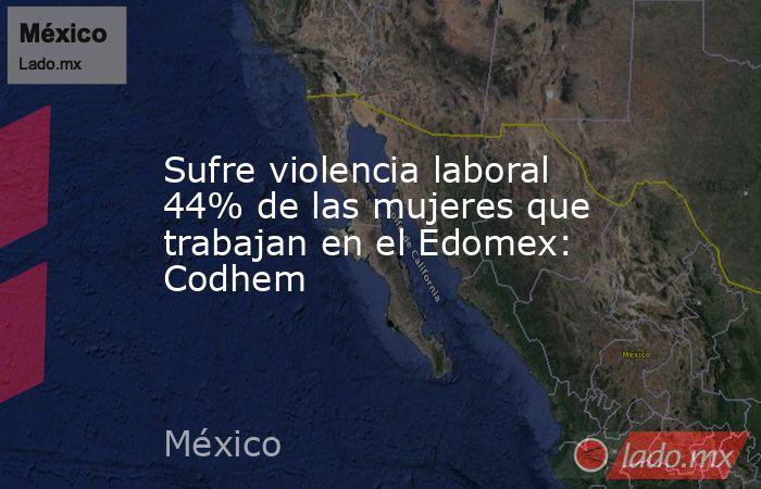 Sufre violencia laboral 44% de las mujeres que trabajan en el Edomex: Codhem. Noticias en tiempo real