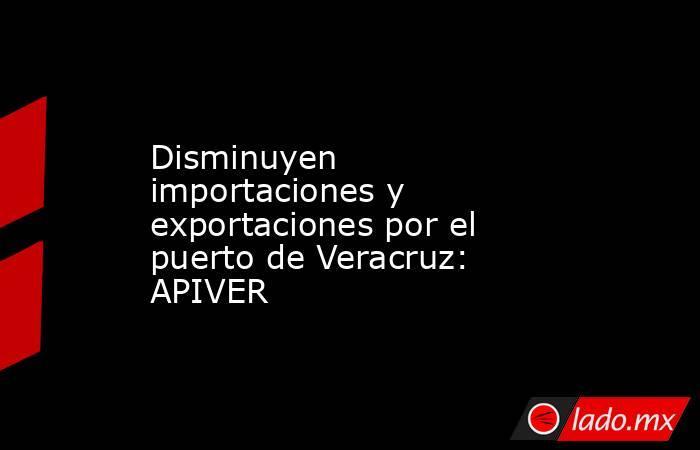 Disminuyen importaciones y exportaciones por el puerto de Veracruz: APIVER. Noticias en tiempo real