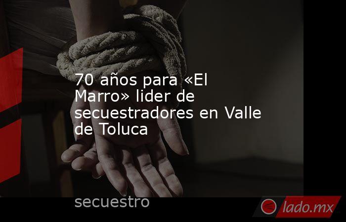 70 años para «El Marro» lider de secuestradores en Valle de Toluca. Noticias en tiempo real