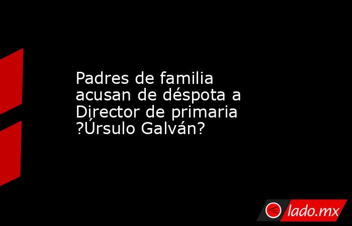 Padres de familia acusan de déspota a Director de primaria ?Úrsulo Galván?. Noticias en tiempo real