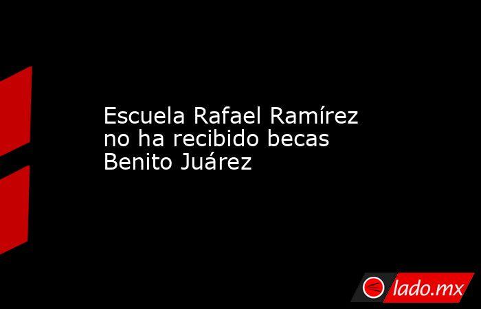 Escuela Rafael Ramírez no ha recibido becas Benito Juárez . Noticias en tiempo real