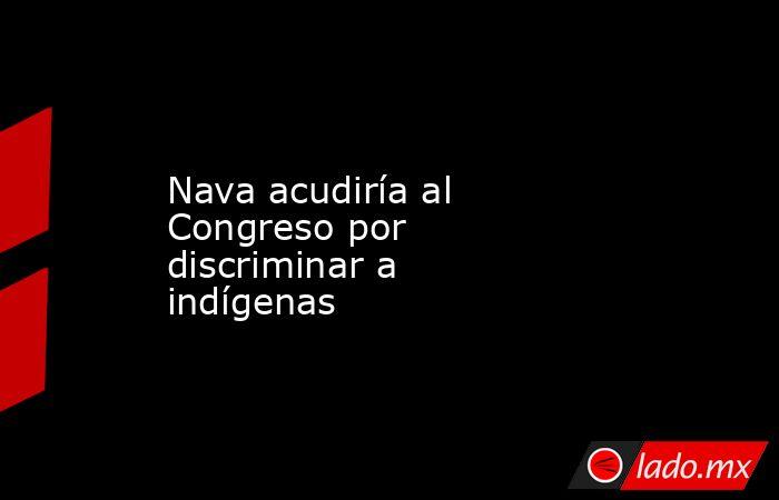 Nava acudiría al Congreso por discriminar a indígenas. Noticias en tiempo real