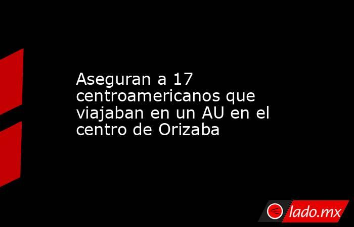 Aseguran a 17 centroamericanos que viajaban en un AU en el centro de Orizaba. Noticias en tiempo real