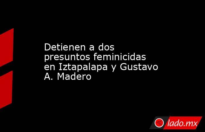 Detienen a dos presuntos feminicidas en Iztapalapa y Gustavo A. Madero. Noticias en tiempo real
