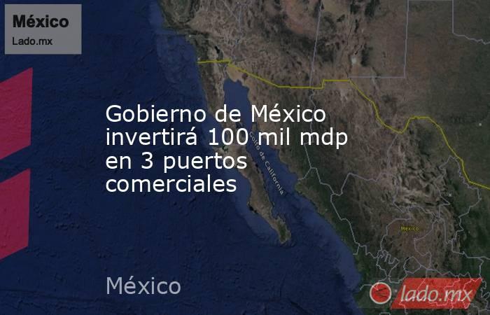 Gobierno de México invertirá 100 mil mdp en 3 puertos comerciales. Noticias en tiempo real