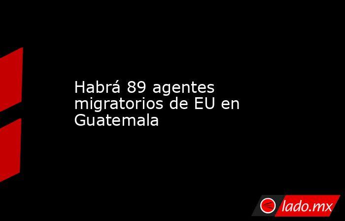 Habrá 89 agentes migratorios de EU en Guatemala. Noticias en tiempo real