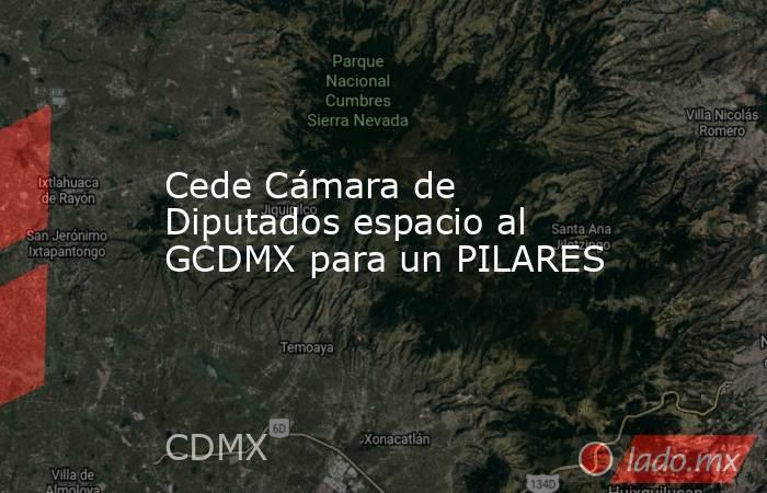 Cede Cámara de Diputados espacio al GCDMX para un PILARES. Noticias en tiempo real