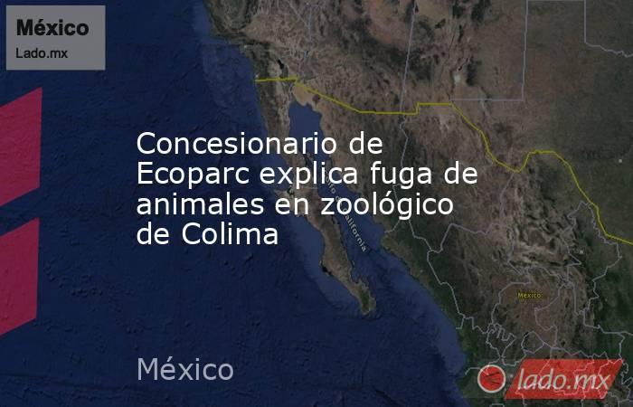 Concesionario de Ecoparc explica fuga de animales en zoológico de Colima. Noticias en tiempo real