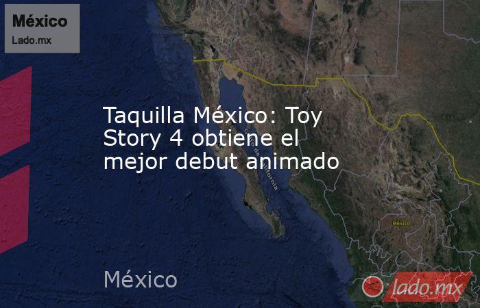 Taquilla México: Toy Story 4 obtiene el mejor debut animado. Noticias en tiempo real