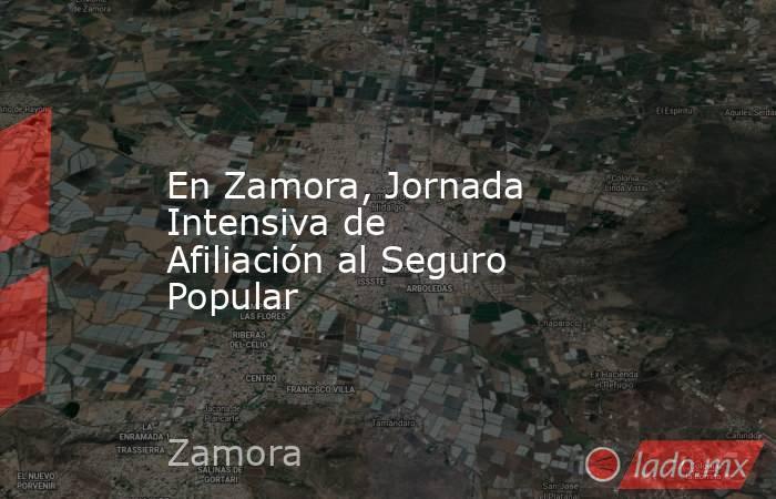 En Zamora, Jornada Intensiva de Afiliación al Seguro Popular. Noticias en tiempo real