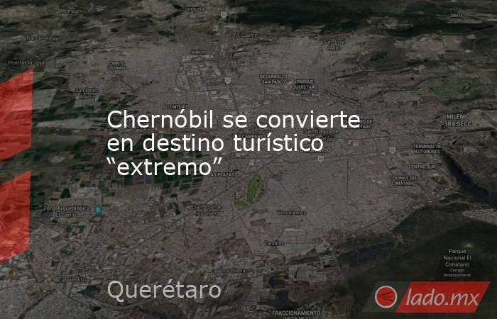 """Chernóbil se convierte en destino turístico """"extremo"""". Noticias en tiempo real"""