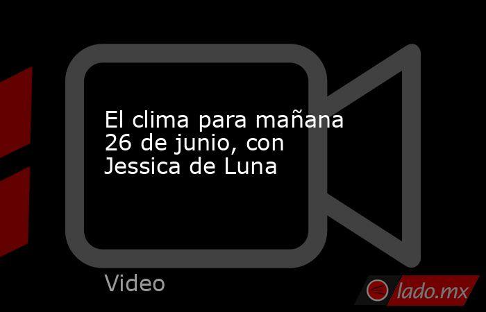 El clima para mañana 26 de junio, con Jessica de Luna. Noticias en tiempo real