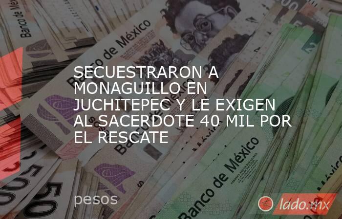 SECUESTRARON A MONAGUILLO EN JUCHITEPEC Y LE EXIGEN AL SACERDOTE 40 MIL POR EL RESCATE. Noticias en tiempo real
