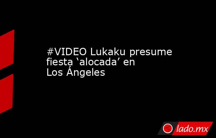 #VIDEO Lukaku presume fiesta 'alocada' en Los Ángeles . Noticias en tiempo real