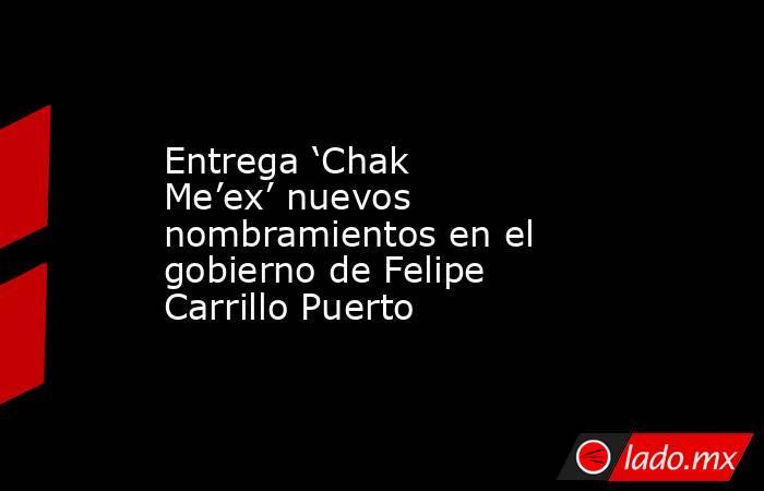 Entrega 'Chak Me'ex' nuevos nombramientos en el gobierno de Felipe Carrillo Puerto. Noticias en tiempo real