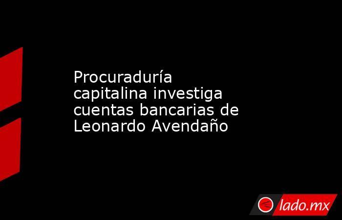 Procuraduría capitalina investiga cuentas bancarias de Leonardo Avendaño. Noticias en tiempo real