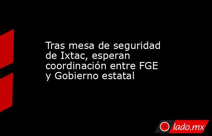 Tras mesa de seguridad de Ixtac, esperan coordinación entre FGE y Gobierno estatal. Noticias en tiempo real