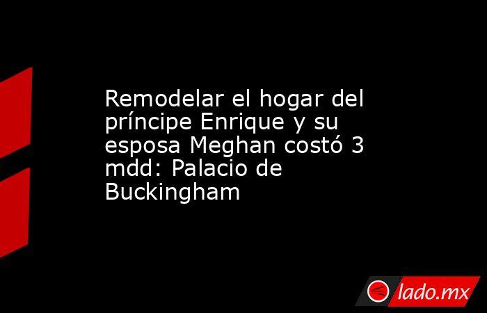 Remodelar el hogar del príncipe Enrique y su esposa Meghan costó 3 mdd: Palacio de Buckingham. Noticias en tiempo real