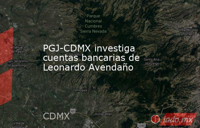 PGJ-CDMX investiga cuentas bancarias de Leonardo Avendaño. Noticias en tiempo real